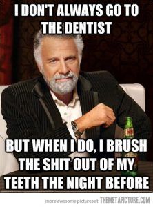 I Don't Always Go To The Dentist - But When I do, I Brush The Shit Out Of My Teeth The Night Before