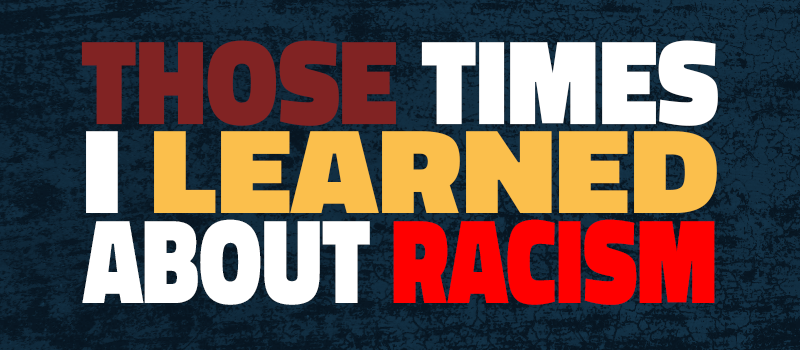 Those Times I Learned About Racism…
