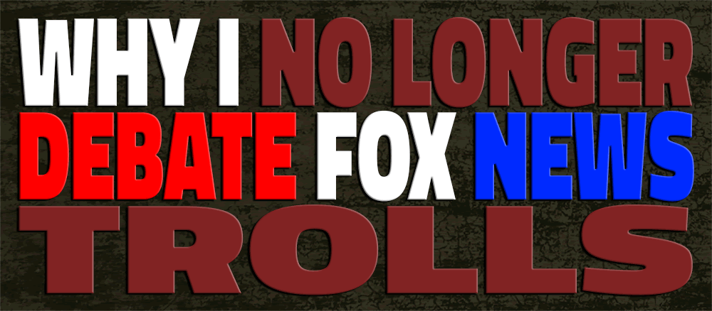 Why I Not Longer Debate FOX News Trolls